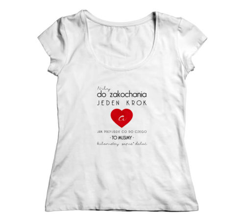 biała damska koszulka z nadrukiem - niby do zakochania jeden krok a jak przyjdzie co do czego to musimy kilometry zapie*dalać